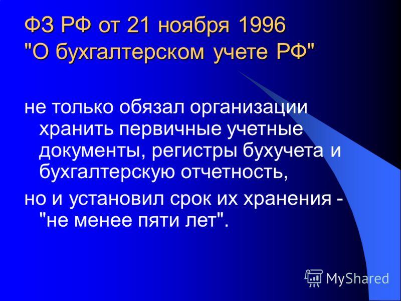 ФЗ РФ от 21 ноября 1996 О бухгалтерском учете РФ не только обязал организации хранить первичные учетные документы, регистры бухучета и бухгалтерскую отчетность, но и установил срок их хранения - не менее пяти лет.