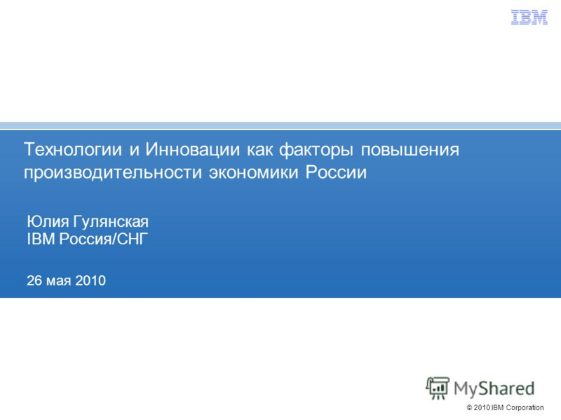 © 2010 IBM Corporation Технологии и Инновации как факторы повышения производительности экономики России Юлия Гулянская IBM Россия/СНГ 26 мая 2010