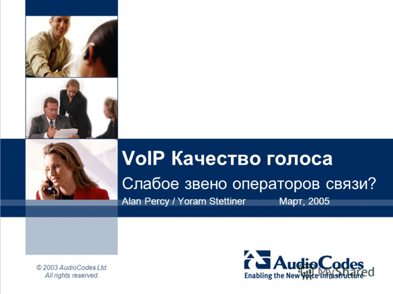 © 2003 AudioCodes Ltd. All rights reserved. VoIP Качество голоса Слабое звено операторов связи? Alan Percy / Yoram StettinerМарт, 2005