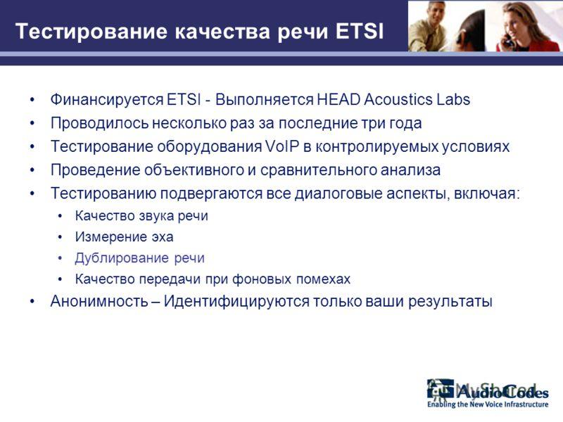 Тестирование качества речи ETSI Финансируется ETSI - Выполняется HEAD Acoustics Labs Проводилось несколько раз за последние три года Тестирование оборудования VoIP в контролируемых условиях Проведение объективного и сравнительного анализа Тестировани