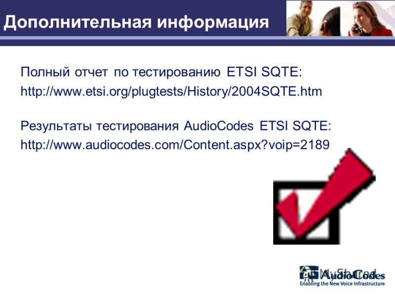 Дополнительная информация Полный отчет по тестированию ETSI SQTE: http://www.etsi.org/plugtests/History/2004SQTE.htm Результаты тестирования AudioCodes ETSI SQTE: http://www.audiocodes.com/Content.aspx?voip=2189