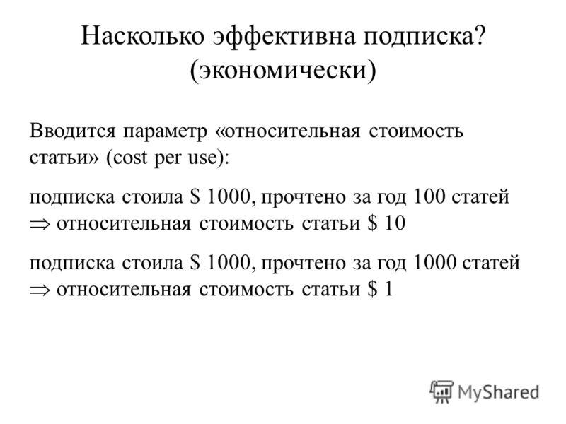Насколько эффективна подписка? (экономически) Вводится параметр «относительная стоимость статьи» (cost per use): подписка стоила $ 1000, прочтено за год 100 статей относительная стоимость статьи $ 10 подписка стоила $ 1000, прочтено за год 1000 стате