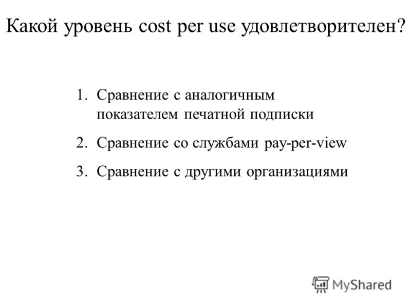 Какой уровень cost per use удовлетворителен? 1.Сравнение с аналогичным показателем печатной подписки 2.Сравнение со службами pay-per-view 3.Сравнение с другими организациями