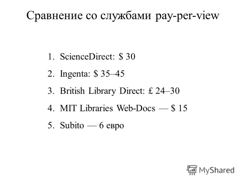 Сравнение со службами pay-per-view 1.ScienceDirect: $ 30 2.Ingenta: $ 35–45 3.British Library Direct: £ 24–30 4.MIT Libraries Web-Docs $ 15 5.Subito 6 евро