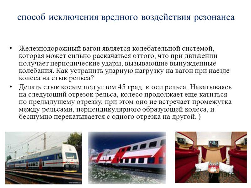 способ исключения вредного воздействия резонанса Железнодорожный вагон является колебательной системой, которая может сильно раскачаться оттого, что при движении получает периодические удары, вызывающие вынужденные колебания. Как устранить ударную на