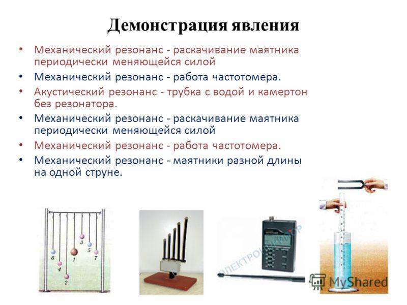 Демонстрация явления Механический резонанс - раскачивание маятника периодически меняющейся силой Механический резонанс - работа частотомера. Акустический резонанс - трубка с водой и камертон без резонатора. Механический резонанс - раскачивание маятни