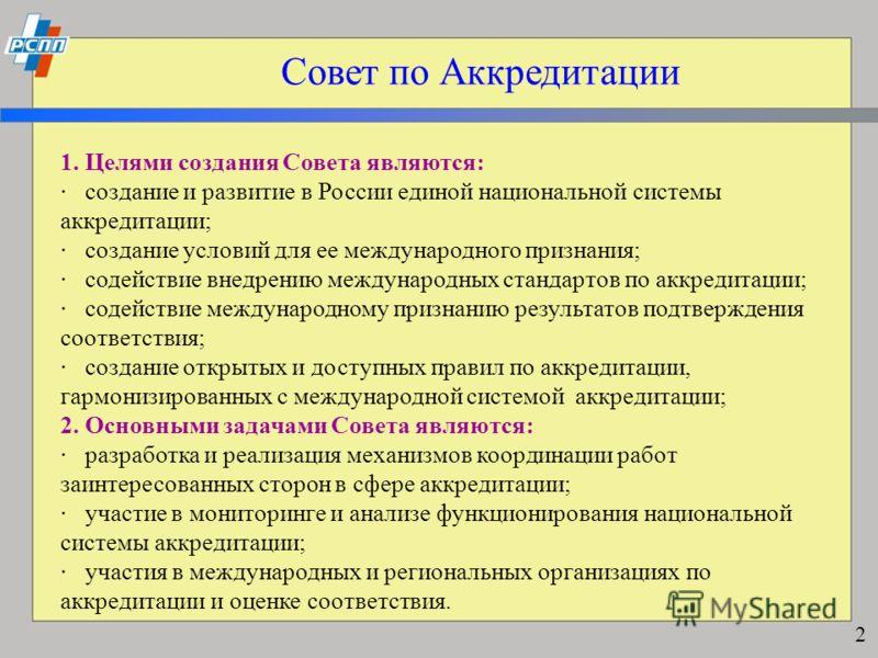 Совет по Аккредитации 1. Целями создания Совета являются: · создание и развитие в России единой национальной системы аккредитации; · создание условий для ее международного признания; · содействие внедрению международных стандартов по аккредитации; ·