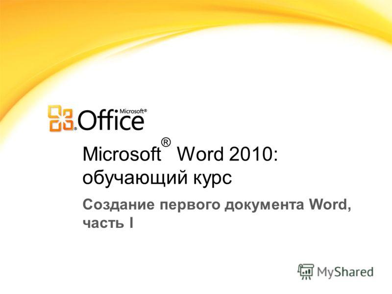 Microsoft ® Word 2010: обучающий курс Создание первого документа Word, часть I