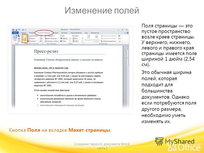 Изменение полей Создание первого документа Word, часть I Кнопка Поля на вкладке Макет страницы. Поля страницы это пустое пространство возле краев страницы. У верхнего, нижнего, левого и правого края страницы имеется поле шириной 1 дюйм (2,54 см). Это