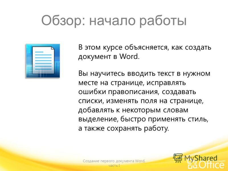 Обзор: начало работы Создание первого документа Word, часть I В этом курсе объясняется, как создать документ в Word. Вы научитесь вводить текст в нужном месте на странице, исправлять ошибки правописания, создавать списки, изменять поля на странице, д