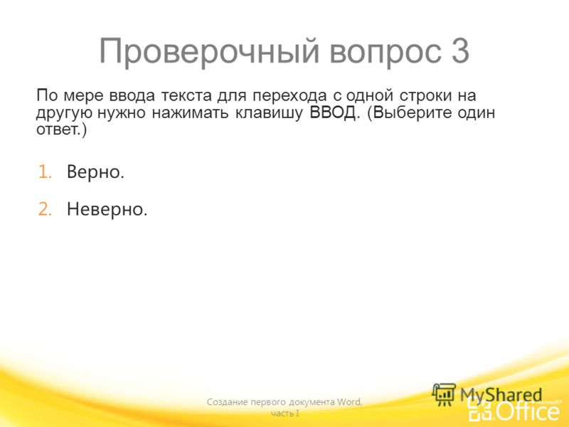 Проверочный вопрос 3 По мере ввода текста для перехода с одной строки на другую нужно нажимать клавишу ВВОД. (Выберите один ответ.) Создание первого документа Word, часть I 1.Верно. 2.Неверно.