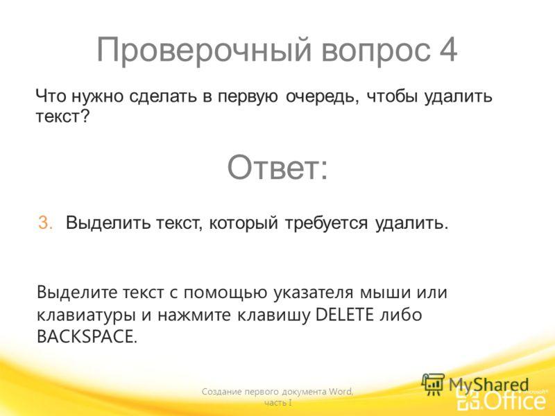 Проверочный вопрос 4 Создание первого документа Word, часть I Выделите текст с помощью указателя мыши или клавиатуры и нажмите клавишу DELETE либо BACKSPACE. Что нужно сделать в первую очередь, чтобы удалить текст? Ответ: 3. Выделить текст, который т
