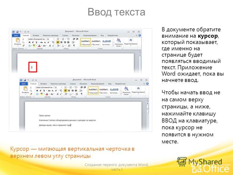 Ввод текста Создание первого документа Word, часть I В документе обратите внимание на курсор, который показывает, где именно на странице будет появляться вводимый текст. Приложение Word ожидает, пока вы начнете ввод. Чтобы начать ввод не на самом вер