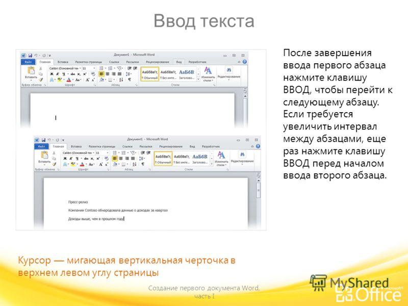 Ввод текста Создание первого документа Word, часть I После завершения ввода первого абзаца нажмите клавишу ВВОД, чтобы перейти к следующему абзацу. Если требуется увеличить интервал между абзацами, еще раз нажмите клавишу ВВОД перед началом ввода вто