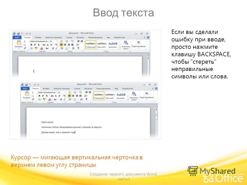 Ввод текста Создание первого документа Word, часть I Если вы сделали ошибку при вводе, просто нажмите клавишу BACKSPACE, чтобы стереть неправильные символы или слова. Курсор мигающая вертикальная черточка в верхнем левом углу страницы