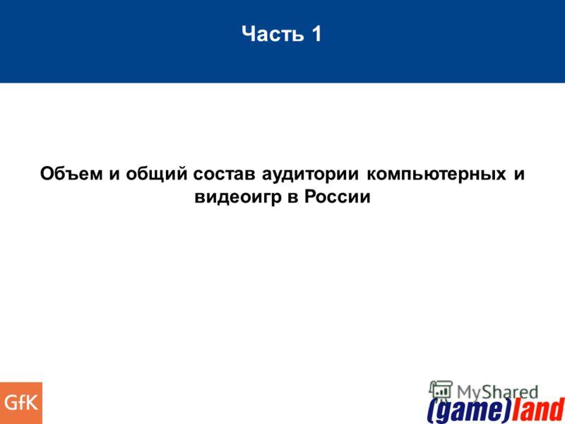 Часть 1 Объем и общий состав аудитории компьютерных и видеоигр в России