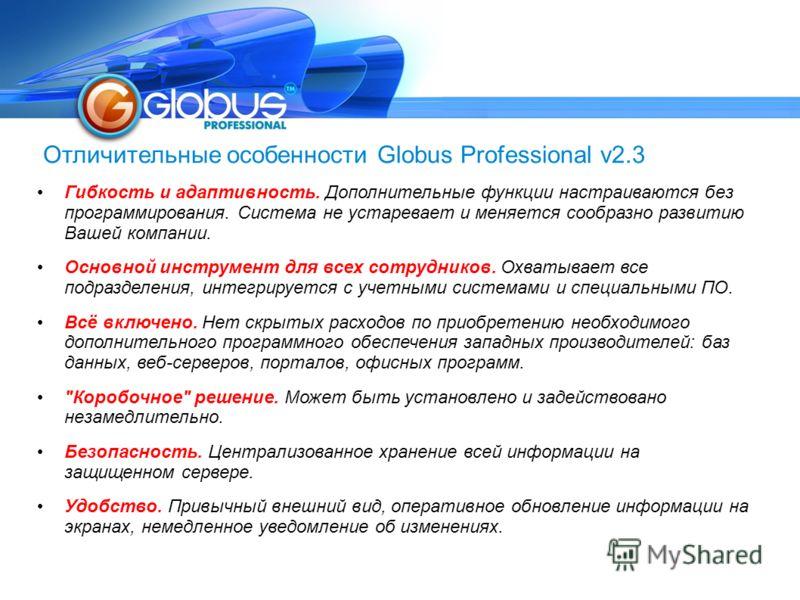 Отличительные особенности Globus Professional v2.3 Гибкость и адаптивность. Дополнительные функции настраиваются без программирования. Система не устаревает и меняется сообразно развитию Вашей компании. Основной инструмент для всех сотрудников. Охват
