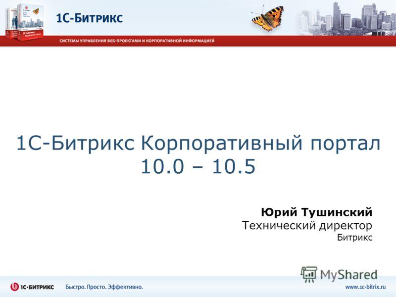 1С-Битрикс Корпоративный портал 10.0 – 10.5 Юрий Тушинский Технический директор Битрикс