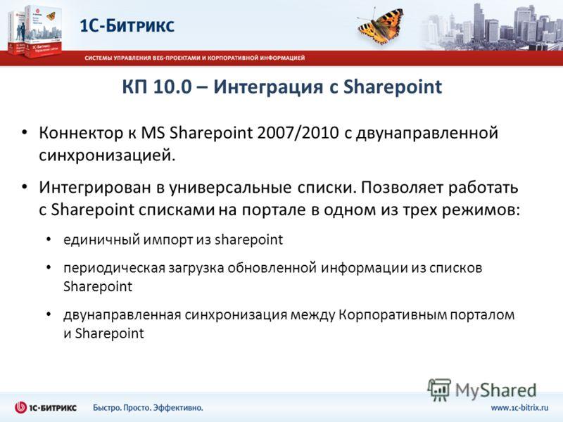 КП 10.0 – Интеграция с Sharepoint Коннектор к MS Sharepoint 2007/2010 с двунаправленной синхронизацией. Интегрирован в универсальные списки. Позволяет работать с Sharepoint списками на портале в одном из трех режимов: единичный импорт из sharepoint п