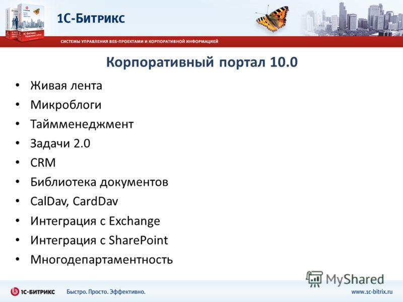 Корпоративный портал 10.0 Живая лента Микроблоги Таймменеджмент Задачи 2.0 CRM Библиотека документов CalDav, CardDav Интеграция с Exchange Интеграция с SharePoint Многодепартаментность