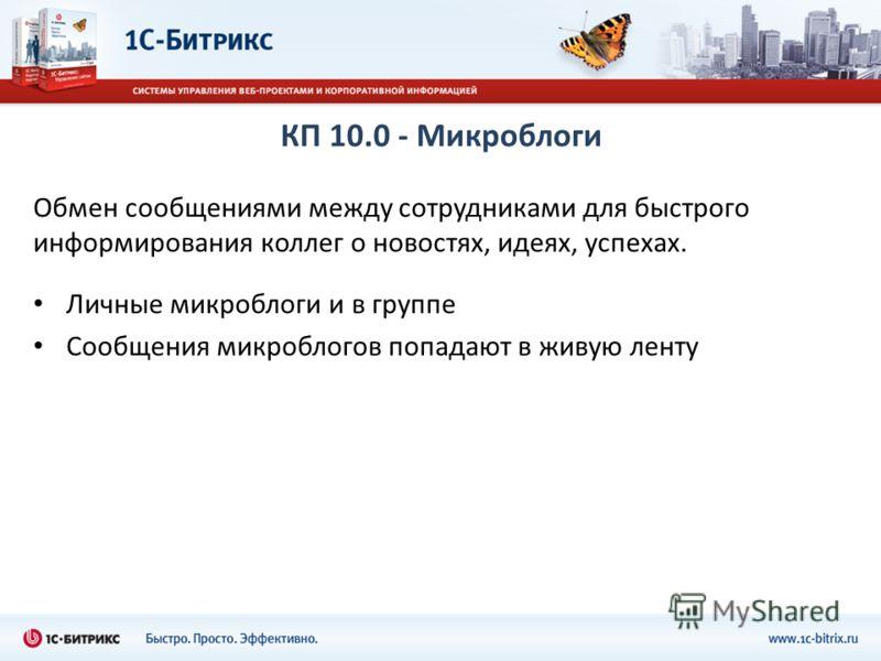 КП 10.0 - Микроблоги Обмен сообщениями между сотрудниками для быстрого информирования коллег о новостях, идеях, успехах. Личные микроблоги и в группе Сообщения микроблогов попадают в живую ленту