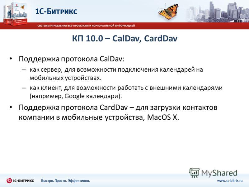 КП 10.0 – CalDav, CardDav Поддержка протокола CalDav: – как сервер, для возможности подключения календарей на мобильных устройствах. – как клиент, для возможности работать с внешними календарями (например, Google календари). Поддержка протокола CardD