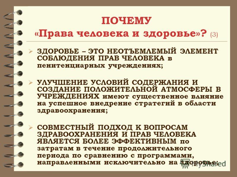 ПОЧЕМУ «Права человека и здоровье»? (3) ЗДОРОВЬЕ – ЭТО НЕОТЪЕМЛЕМЫЙ ЭЛЕМЕНТ СОБЛЮДЕНИЯ ПРАВ ЧЕЛОВЕКА в пенитенциарных учреждениях; УЛУЧШЕНИЕ УСЛОВИЙ СОДЕРЖАНИЯ И СОЗДАНИЕ ПОЛОЖИТЕЛЬНОЙ АТМОСФЕРЫ В УЧРЕЖДЕНИЯХ имеют существенное влияние на успешное вн