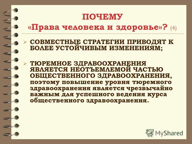 ПОЧЕМУ «Права человека и здоровье»? (4) СОВМЕСТНЫЕ СТРАТЕГИИ ПРИВОДЯТ К БОЛЕЕ УСТОЙЧИВЫМ ИЗМЕНЕНИЯМ; ТЮРЕМНОЕ ЗДРАВООХРАНЕНИЯ ЯВЛЯЕТСЯ НЕОТЪЕМЛЕМОЙ ЧАСТЬЮ ОБЩЕСТВЕННОГО ЗДРАВООХРАНЕНИЯ, поэтому повышение уровня тюремного здравоохранения является чрез
