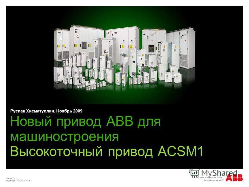 © ABB Group September 3, 2012 | Slide 1 Новый привод АВВ для машиностроения Высокоточный привод ACSM1 Руслан Хисматуллин, Ноябрь 2009