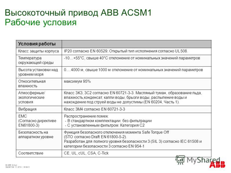 © ABB Group September 3, 2012 | Slide 8 Высокоточный привод АВВ ACSM1 Рабочие условия Условия работы Класс защиты корпусаIP20 согласно EN 60529; Открытый тип исполнения согласно UL 508. Температура окружающей среды -10…+55°C, свыше 40°C отклонение от