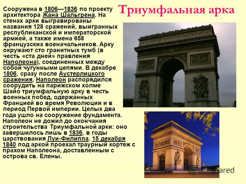 Триумфальная арка Сооружена в 18061836 по проекту архитектора Жана Шальгрена. На стенах арки выгравированы названия 128 сражений, выигранных республиканской и императорской армией, а также имена 658 французских военачальников. Арку окружают сто грани