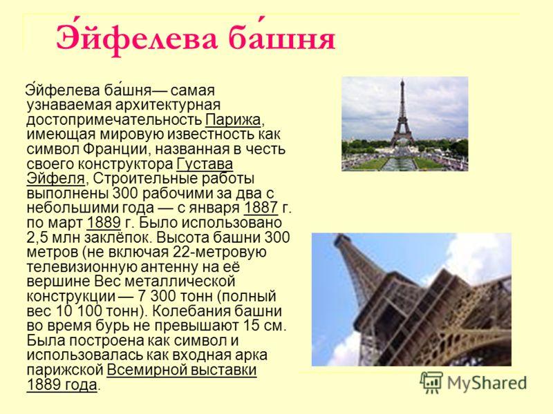 Э́йфелева ба́шня самая узнаваемая архитектурная достопримечательность Парижа, имеющая мировую известность как символ Франции, названная в честь своего конструктора Густава Эйфеля, Строительные работы выполнены 300 рабочими за два с небольшими года с