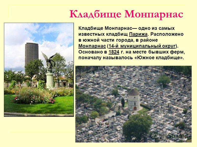 Кладбище Монпарнас Кладбище Монпарнас одно из самых известных кладбищ Парижа. Расположено в южной части города, в районе Монпарнас (14-й муниципальный округ). Основано в 1824 г. на месте бывших ферм, поначалу называлось «Южное кладбище».Парижа Монпар