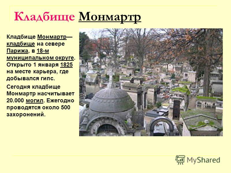 Кладбище Монмартр Кладбище Монмартр кладбище на севере Парижа, в 18-м муниципальном округе. Открыто 1 января 1825 на месте карьера, где добывался гипс.Монмартр кладбище Парижа18-м муниципальном округе1825 Сегодня кладбище Монмартр насчитывает 20.000