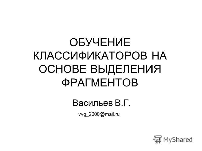 ОБУЧЕНИЕ КЛАССИФИКАТОРОВ НА ОСНОВЕ ВЫДЕЛЕНИЯ ФРАГМЕНТОВ Васильев В.Г. vvg_2000@mail.ru