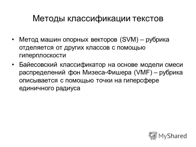 Методы классификации текстов Метод машин опорных векторов (SVM) – рубрика отделяется от других классов с помощью гиперплоскости Байесовский классификатор на основе модели смеси распределений фон Мизеса-Фишера (VMF) – рубрика описывается с помощью точ