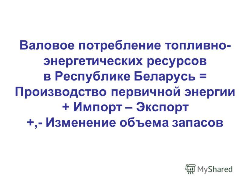Валовое потребление топливно- энергетических ресурсов в Республике Беларусь = Производство первичной энергии + Импорт – Экспорт +,- Изменение объема запасов