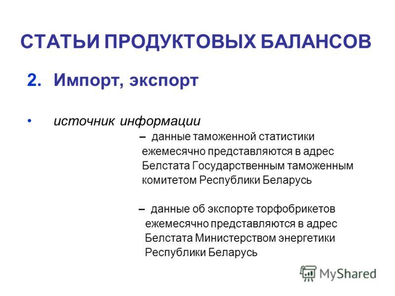СТАТЬИ ПРОДУКТОВЫХ БАЛАНСОВ 2.Импорт, экспорт источник информации – данные таможенной статистики ежемесячно представляются в адрес Белстата Государственным таможенным комитетом Республики Беларусь – данные об экспорте торфобрикетов ежемесячно предста