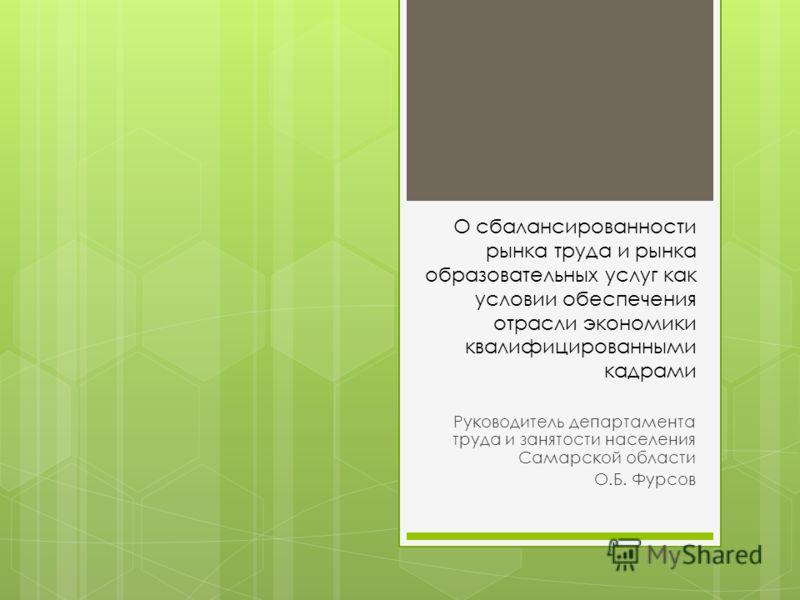 О сбалансированности рынка труда и рынка образовательных услуг как условии обеспечения отрасли экономики квалифицированными кадрами Руководитель департамента труда и занятости населения Самарской области О.Б. Фурсов