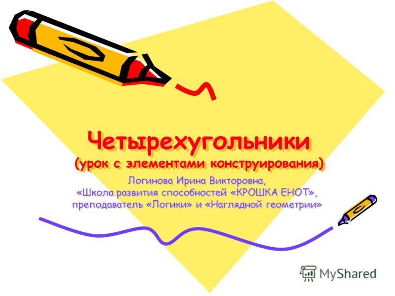 Четырехугольники (урок с элементами конструирования) Логинова Ирина Викторовна, «Школа развития способностей «КРОШКА ЕНОТ», преподаватель «Логики» и «Наглядной геометрии»