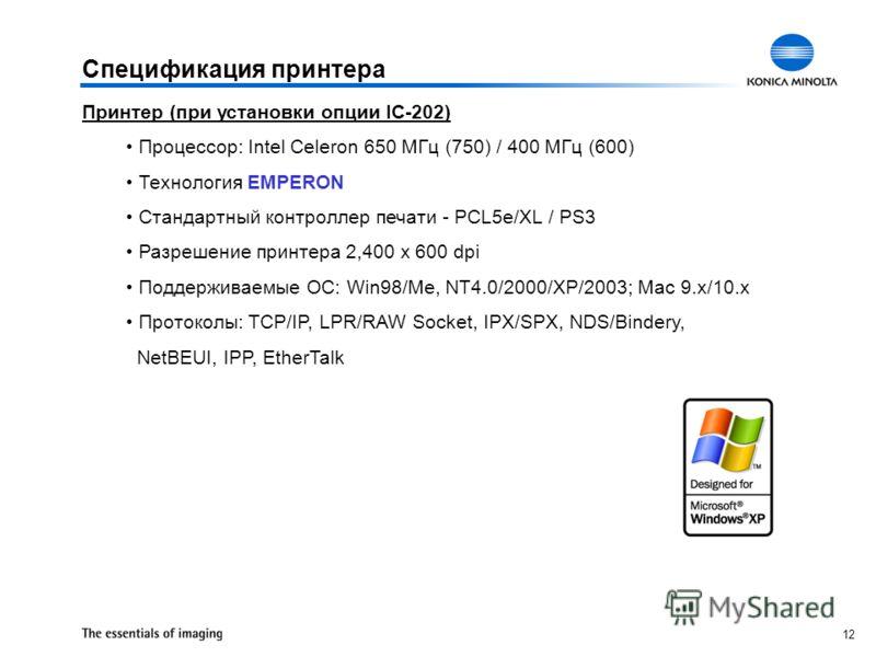 12 Спецификация принтера Принтер (при установки опции IC-202) Процессор: Intel Celeron 650 МГц (750) / 400 МГц (600) Технология EMPERON Стандартный контроллер печати - PCL5e/XL / PS3 Разрешение принтера 2,400 x 600 dpi Поддерживаемые ОС: Win98/Me, NT