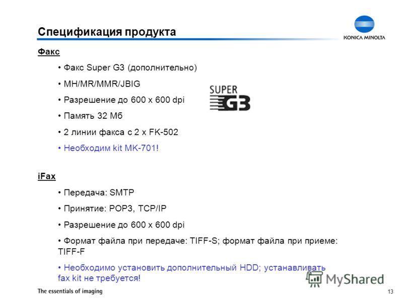13 Спецификация продукта Факс Факс Super G3 (дополнительно) MH/MR/MMR/JBIG Разрешение до 600 x 600 dpi Память 32 Мб 2 линии факса с 2 x FK-502 Необходим kit MK-701! iFax Передача: SMTP Принятие: POP3, TCP/IP Разрешение до 600 x 600 dpi Формат файла п