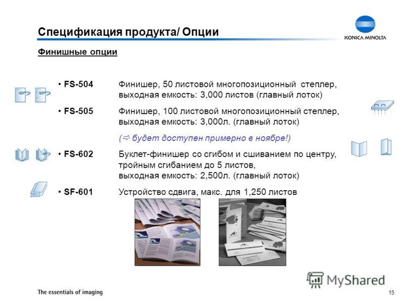 15 Спецификация продукта/ Опции Финишные опции FS-504Финишер, 50 листовой многопозиционный степлер, выходная емкость: 3,000 листов (главный лоток) FS-505Финишер, 100 листовой многопозиционный степлер, выходная емкость: 3,000л. (главный лоток) ( будет