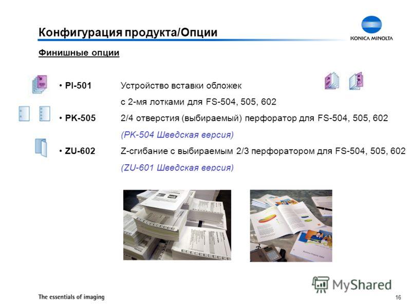 16 Конфигурация продукта/Опции Финишные опции PI-501Устройство вставки обложек с 2-мя лотками для FS-504, 505, 602 PK-5052/4 отверстия (выбираемый) перфоратор для FS-504, 505, 602 (PK-504 Шведская версия) ZU-602Z-сгибание с выбираемым 2/3 перфораторо