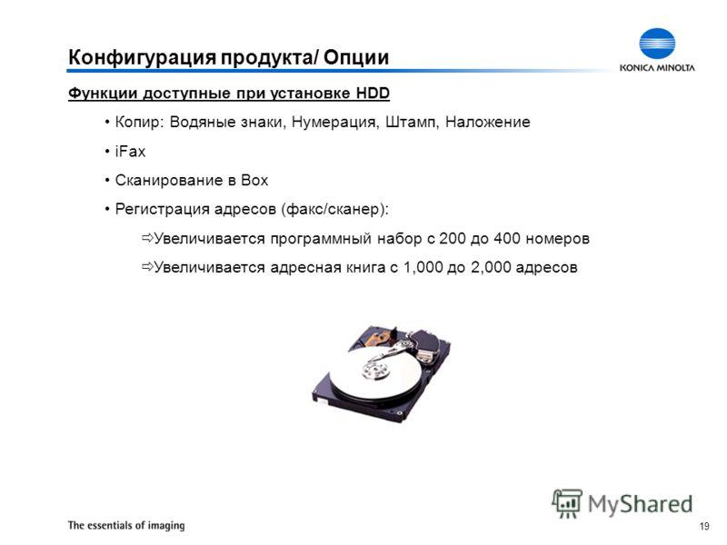 19 Конфигурация продукта/ Опции Функции доступные при установке HDD Копир: Водяные знаки, Нумерация, Штамп, Наложение iFax Сканирование в Box Регистрация адресов (факс/сканер): Увеличивается программный набор с 200 до 400 номеров Увеличивается адресн