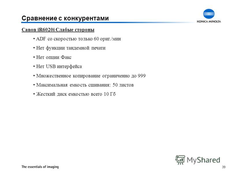39 Canon iR6020i Слабые стороны ADF со скоростью только 60 ориг./мин Нет функции тандемной печати Нет опции Факс Нет USB интерфейса Множественное копирование ограниченно до 999 Максимальная емкость сшивания: 50 листов Жесткий диск емкостью всего 10 Г