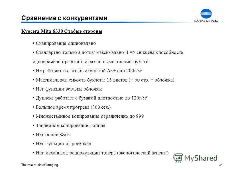 41 Kyocera Mita 6330 Слабые стороны Сканирование опционально Стандартно только 3 лотка/ максимально 4 => снижена способность одновременно работать с различными типами бумаги Не работает из лотков с бумагой A3+ или 200г/м² Максимальная емкость буклета