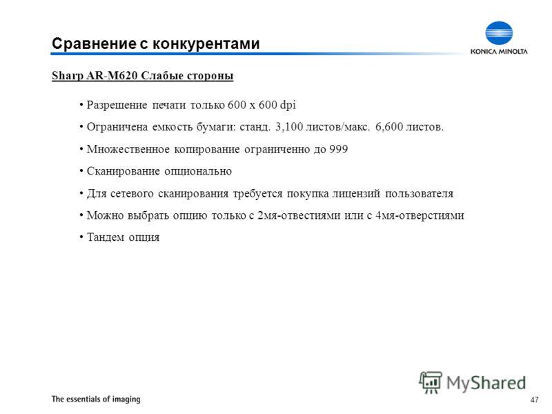 47 Sharp AR-M620 Слабые стороны Разрешение печати только 600 x 600 dpi Ограничена емкость бумаги: станд. 3,100 листов/макс. 6,600 листов. Множественное копирование ограниченно до 999 Сканирование опционально Для сетевого сканирования требуется покупк