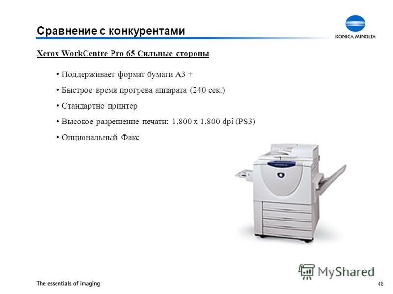 48 Xerox WorkCentre Pro 65 Сильные стороны Поддерживает формат бумаги A3 + Быстрое время прогрева аппарата (240 сек.) Стандартно принтер Высокое разрешение печати: 1,800 x 1,800 dpi (PS3) Опциональный Факс Сравнение с конкурентами
