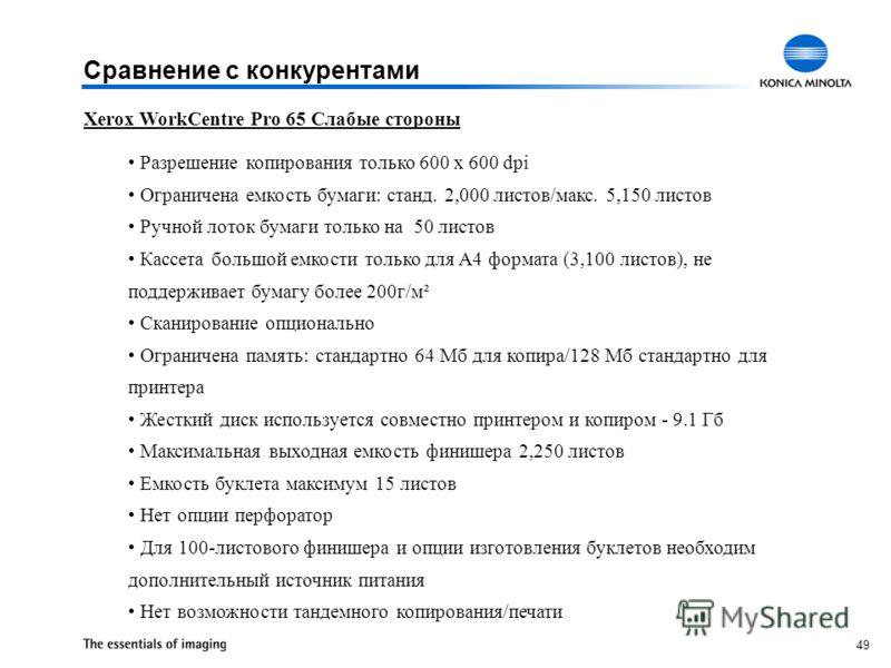 49 Xerox WorkCentre Pro 65 Слабые стороны Разрешение копирования только 600 x 600 dpi Ограничена емкость бумаги: станд. 2,000 листов/макс. 5,150 листов Ручной лоток бумаги только на 50 листов Кассета большой емкости только для А4 формата (3,100 листо